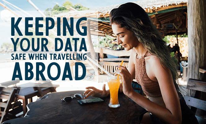 Keeping Your Data Safe When Travelling Abroad